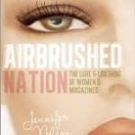 an excerpt from Airbrushed Nation: The Lure and Loathing of Women's Magazines