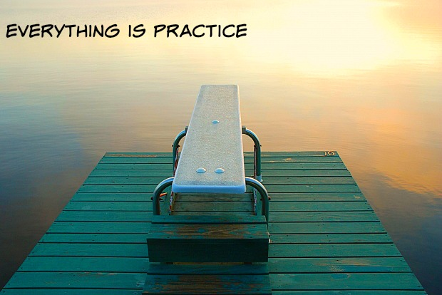 everything is practice